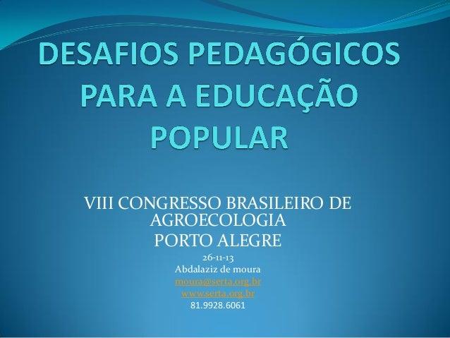 VIII CONGRESSO BRASILEIRO DE AGROECOLOGIA PORTO ALEGRE 26-11-13 Abdalaziz de moura moura@serta.org.br www.serta.org.br 81....