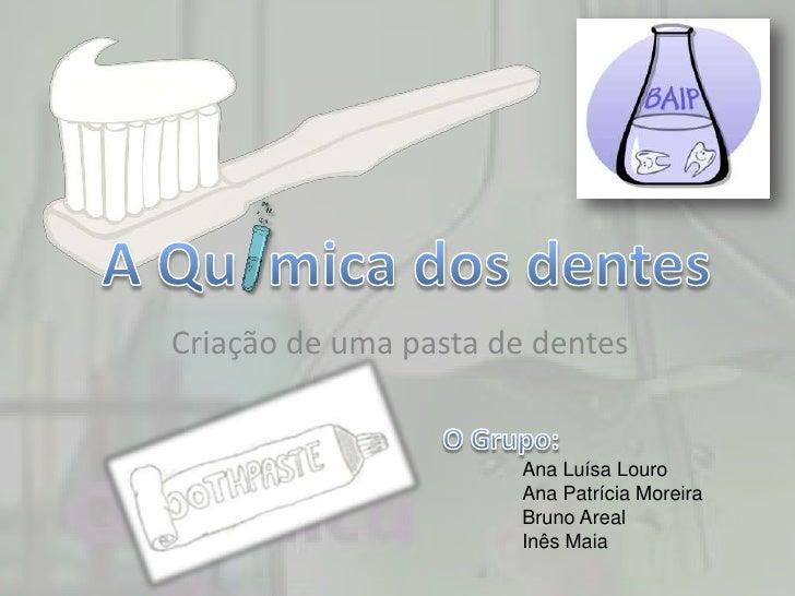 Criação de uma pasta de dentes                          Ana Luísa Louro                        Ana Patrícia Moreira       ...