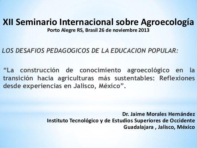 XII Seminario Internacional sobre Agroecología Porto Alegre RS, Brasil 26 de noviembre 2013  LOS DESAFIOS PEDAGOGICOS DE L...