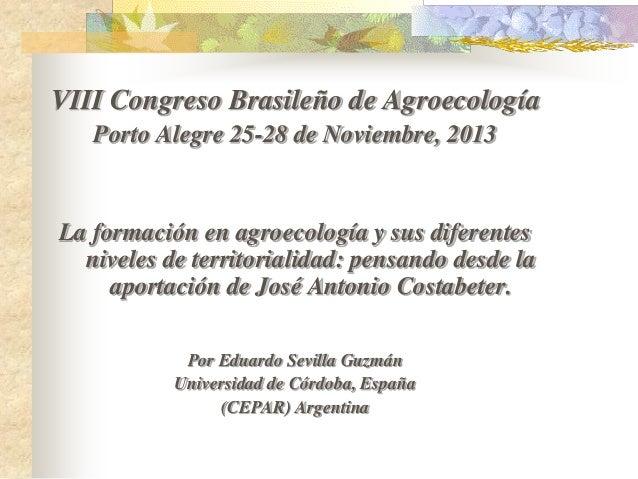 VIII Congreso Brasileño de Agroecología Porto Alegre 25-28 de Noviembre, 2013  La formación en agroecología y sus diferent...