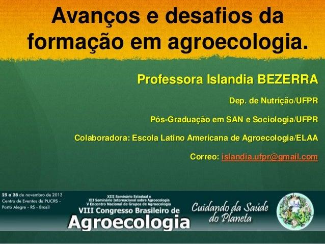 Avanços e desafios da formação em agroecologia. Professora Islandia BEZERRA Dep. de Nutrição/UFPR Pós-Graduação em SAN e S...