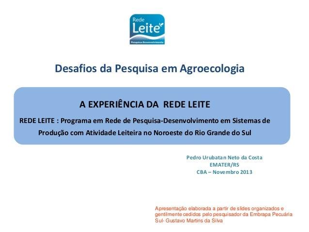 Desafios da Pesquisa em Agroecologia A EXPERIÊNCIA DA REDE LEITE REDE LEITE : Programa em Rede de Pesquisa-Desenvolvimento...