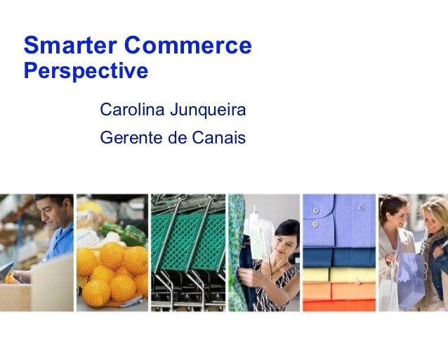 Smarter CommercePerspective      Carolina Junqueira      Gerente de Canais