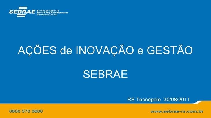 AÇÕES de INOVAÇÃO e GESTÃO SEBRAE RS Tecnópole  30/08/2011