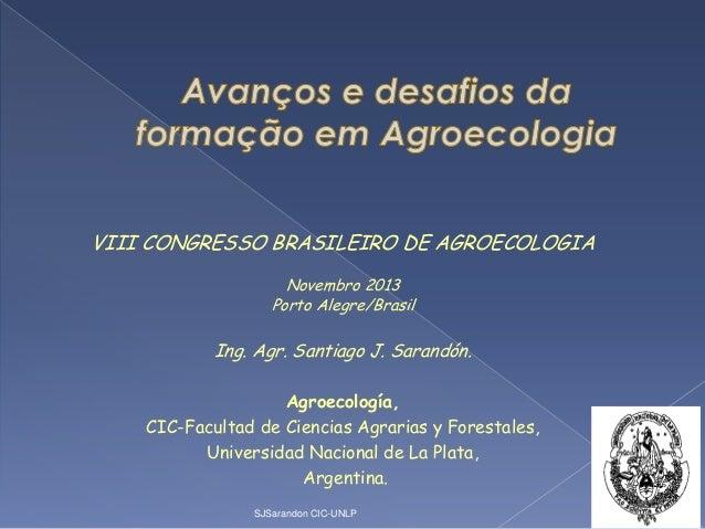 VIII CONGRESSO BRASILEIRO DE AGROECOLOGIA Novembro 2013 Porto Alegre/Brasil  Ing. Agr. Santiago J. Sarandón. Agroecología,...