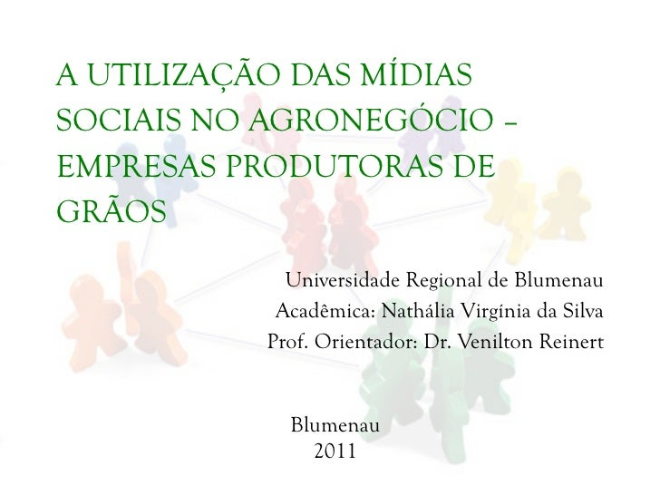 A UTILIZAÇÃO DAS MÍDIAS SOCIAIS NO AGRONEGÓCIO – EMPRESAS PRODUTORAS DE GRÃOS Universidade Regional de Blumenau Acadêmica:...