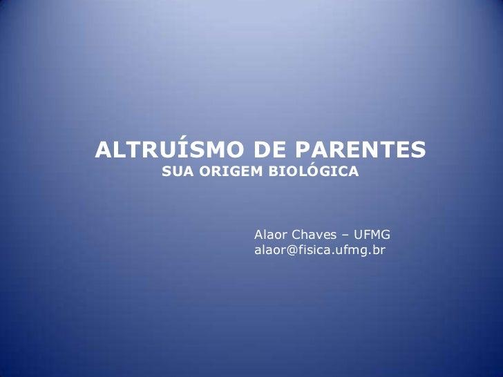 ALTRUÍSMO DE PARENTES    SUA ORIGEM BIOLÓGICA             Alaor Chaves – UFMG             alaor@fisica.ufmg.br