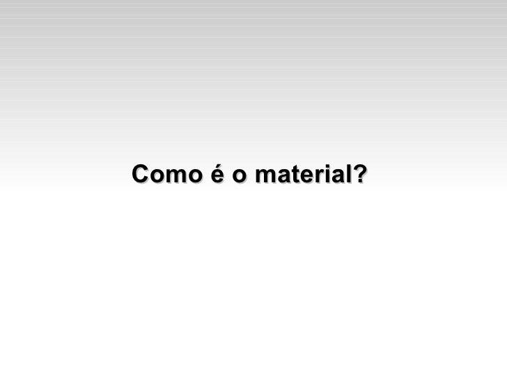 Como é o material?
