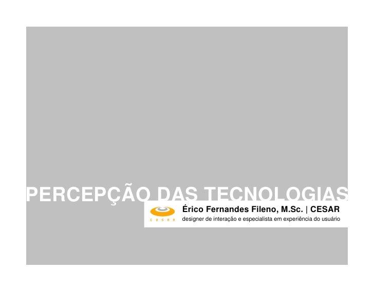 PERCEPÇÃO DAS TECNOLOGIAS             Érico Fernandes Fileno, M.Sc. | CESAR             designer de interação e especialis...