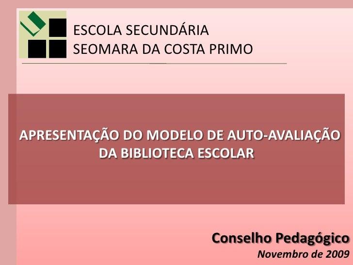 ESCOLA SECUNDÁRIA       SEOMARA DA COSTA PRIMO     APRESENTAÇÃO DO MODELO DE AUTO-AVALIAÇÃO           DA BIBLIOTECA ESCOLA...