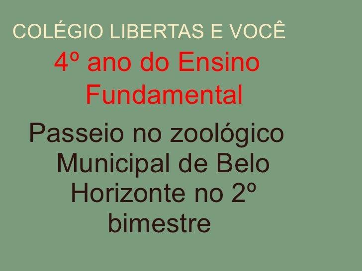 COLÉGIO LIBERTAS E VOCÊ <ul><li>Passeio no zoológico Municipal de Belo Horizonte no 2º bimestre  </li></ul>4º ano do Ensin...