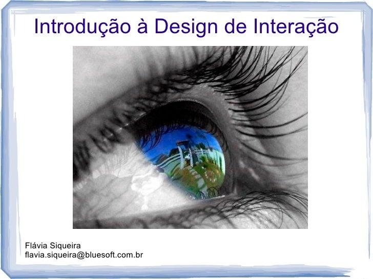 Introdução à Design de Interação     Flávia Siqueira flavia.siqueira@bluesoft.com.br