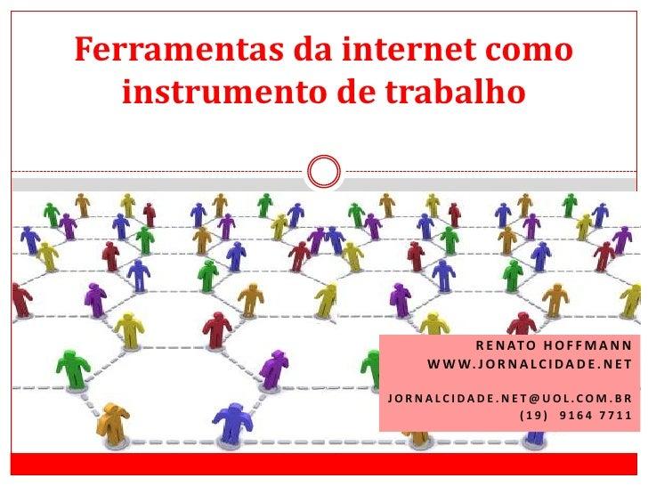 Ferramentas da internet como instrumento de trabalho<br />Renato Hoffmann<br />www.jornalcidade.net<br />Jornalcidade.net@...