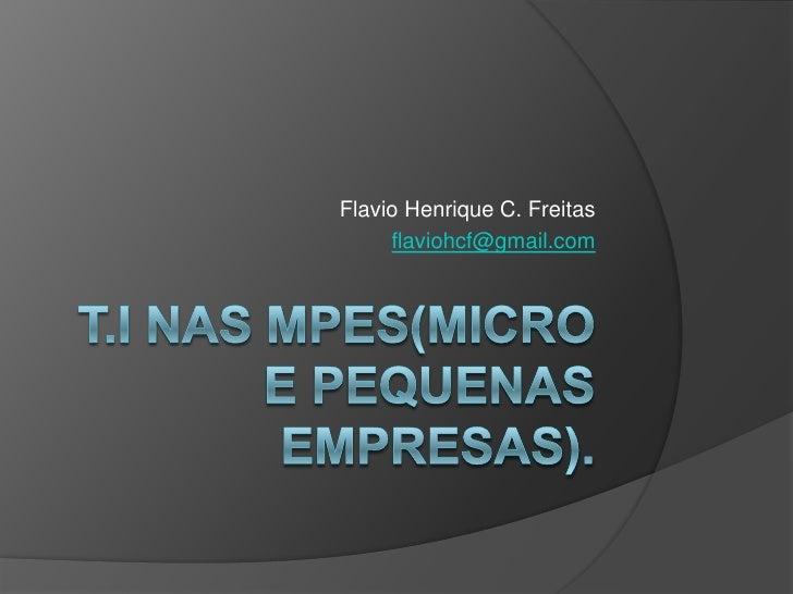T.I nas MPEs(Micro e Pequenas Empresas). <br />Flavio Henrique C. Freitas<br />flaviohcf@gmail.com<br />