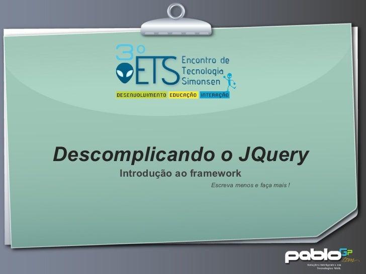 Descomplicando o JQuery Introdução ao framework Escreva menos e faça mais !