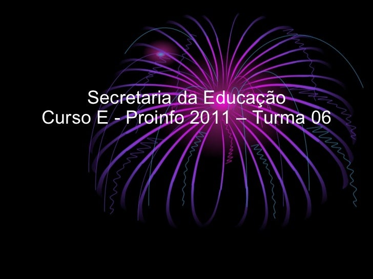 Secretaria da Educação Curso E - Proinfo 2011 – Turma 06