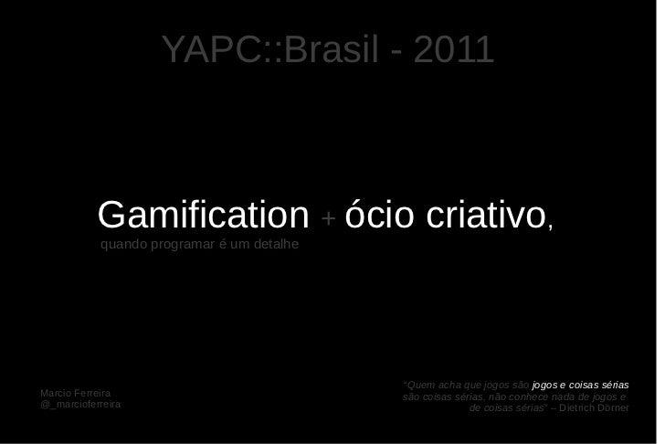 YAPC::Brasil - 2011           Gamification + ócio criativo,            quando programar é um detalhe                      ...