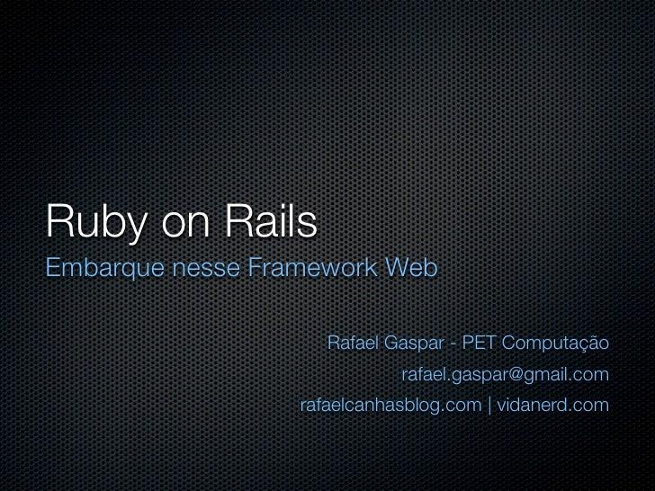 Ruby on Rails Embarque nesse Framework Web                       Rafael Gaspar - PET Computação                           ...