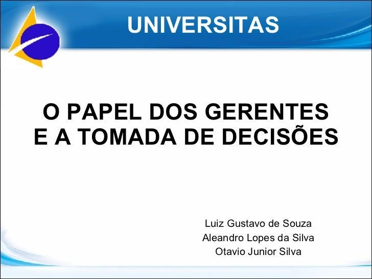 O PAPEL DOS GERENTES E A TOMADA DE DECISÕES Luiz Gustavo de Souza Aleandro Lopes da Silva Otavio Junior Silva UNIVERSITAS
