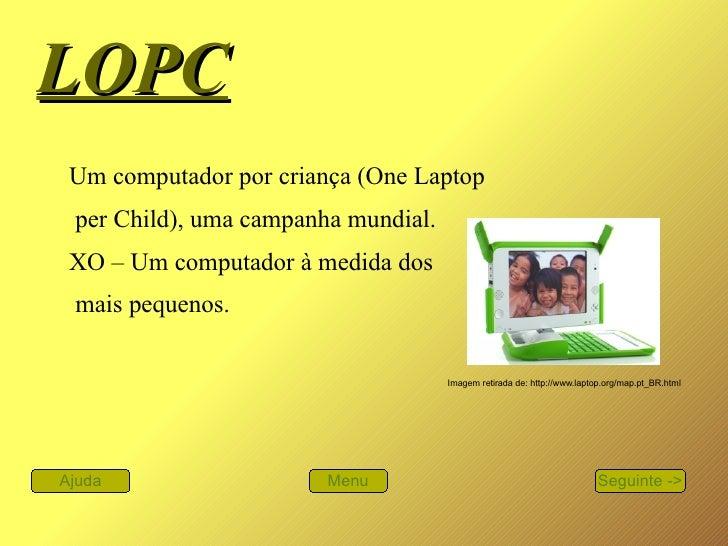 LOPC   Um computador por criança (One Laptop per Child), uma campanha mundial.  XO – Um computador à medida dos mais peque...