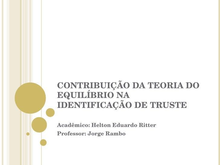 CONTRIBUIÇÃO DA TEORIA DO EQUILÍBRIO NA IDENTIFICAÇÃO DE TRUSTE Acadêmico: Helton Eduardo Ritter Professor: Jorge Rambo