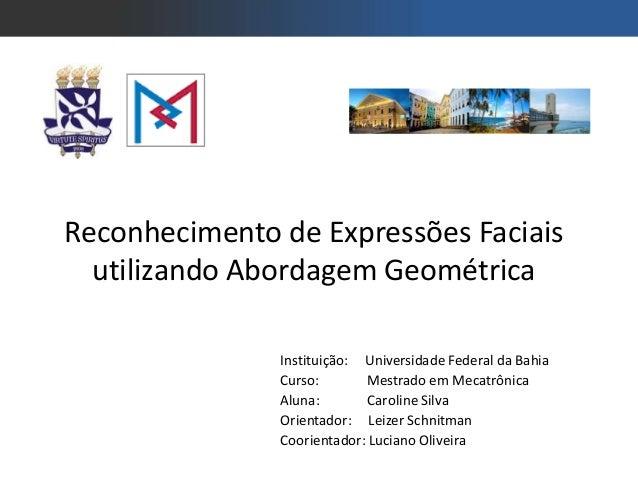 Reconhecimento de Expressões Faciaisutilizando Abordagem GeométricaInstituição: Universidade Federal da BahiaCurso: Mestra...