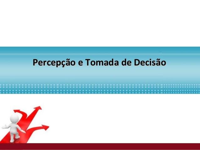 Percepção e Tomada de DecisãoPercepção e Tomada de Decisão