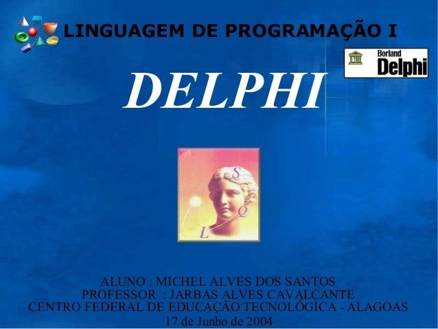 LINGUAGEM DE PROGRAMAÇÃO I DELPHI CENTRO FEDERAL DE EDUCAÇÃO TECNOLÓGICA - ALAGOAS PROFESSOR : JARBAS ALVES CAVALCANTE ALU...