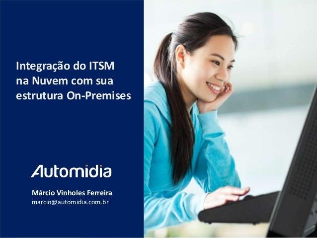 Integração do ITSM na Nuvem com sua estrutura On-Premises  Márcio Vinholes Ferreira marcio@automidia.com.br