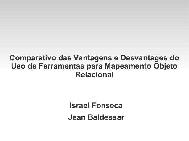 Comparativo das Vantagens e Desvantages do Uso de Ferramentas para Mapeamento Objeto Relacional  Israel Fonseca Jean Balde...