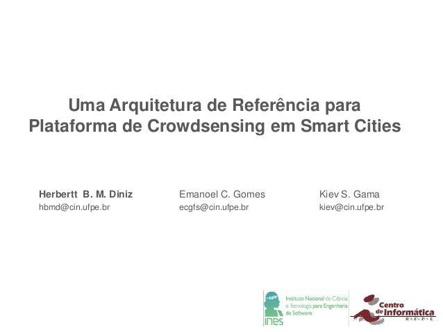 Uma Arquitetura de Referência para Plataforma de Crowdsensing em Smart Cities Herbertt B. M. Diniz hbmd@cin.ufpe.br Emanoe...