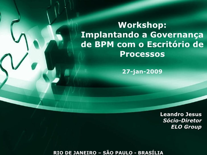 Workshop: Implantando a Governança de BPM com o Escritório de Processos 27-jan-2009 Leandro Jesus Sócio-Diretor ELO Group ...
