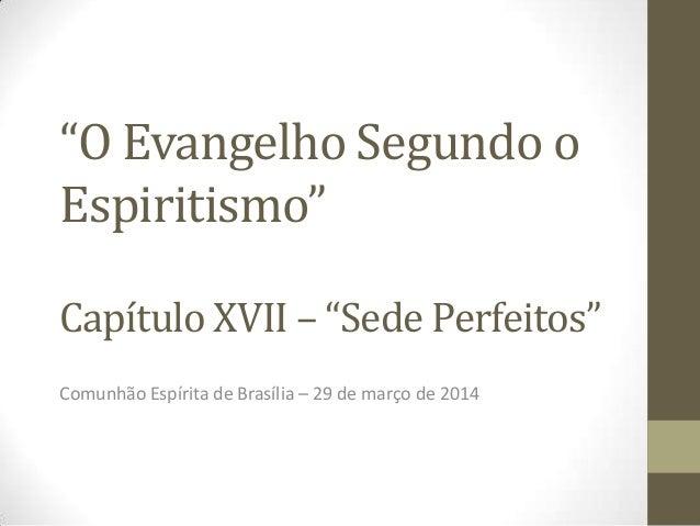 """""""O Evangelho Segundo o Espiritismo"""" Capítulo XVII – """"Sede Perfeitos"""" Comunhão Espírita de Brasília – 29 de março de 2014"""
