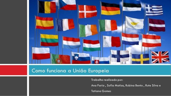 Como funciona a União Europeia                        Trabalho realizado por:                        Ana Faria , Sofia Mat...