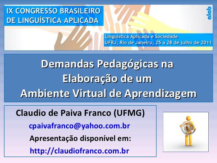 Demandas Pedagógicas na  Elaboração de um  Ambiente Virtual de Aprendizagem Claudio de Paiva Franco (UFMG) [email_address]...