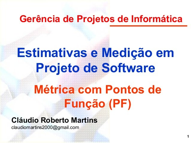 1 Estimativas e Medição em Projeto de Software Métrica com Pontos de Função (PF) Cláudio Roberto Martins claudiomartins200...