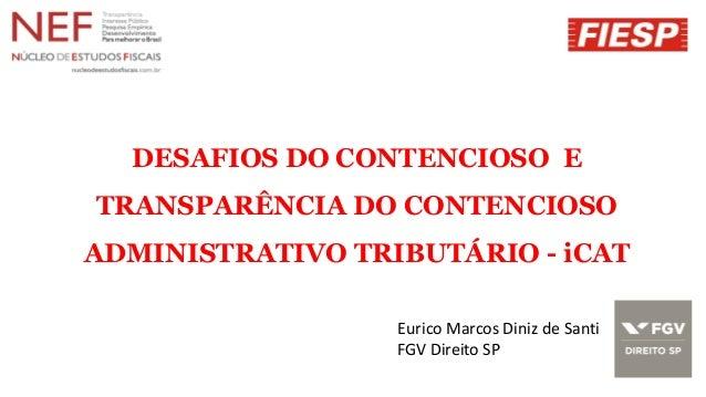 DESAFIOS DO CONTENCIOSO E TRANSPARÊNCIA DO CONTENCIOSO ADMINISTRATIVO TRIBUTÁRIO - iCAT Eurico Marcos Diniz de Santi FGV D...