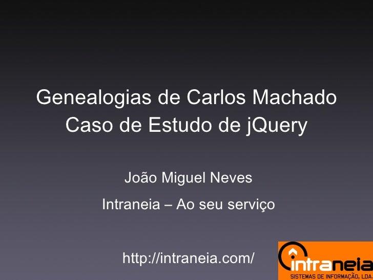 Genealogias de Carlos Machado Caso de Estudo de jQuery João Miguel Neves Intraneia – Ao seu serviço http://intraneia.com/