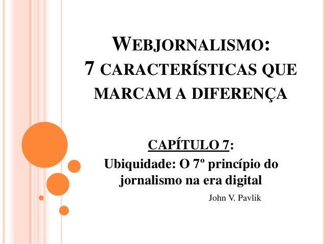 WEBJORNALISMO: 7 CARACTERÍSTICAS QUE MARCAM A DIFERENÇA CAPÍTULO 7: Ubiquidade: O 7º princípio do jornalismo na era digita...
