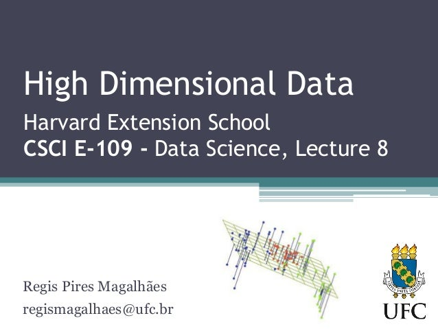 High Dimensional Data Harvard Extension School CSCI E-109 - Data Science, Lecture 8 Regis Pires Magalhães regismagalhaes@u...