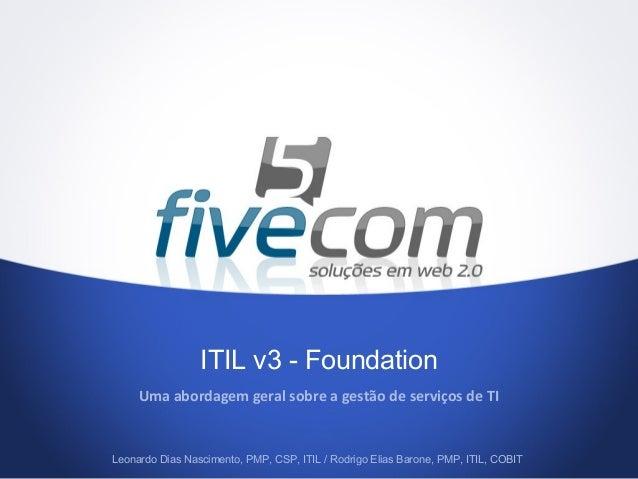 ITIL v3 - FoundationUma abordagem geral sobre a gestão de serviços de TILeonardo Dias Nascimento, PMP, CSP, ITIL / Rodrigo...