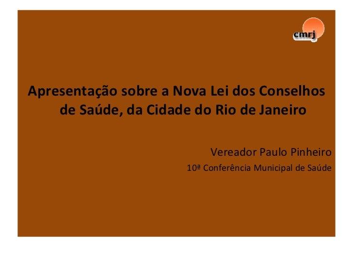 Apresentação sobre a Nova Lei dos Conselhos de Saúde, da Cidade do Rio de Janeiro Vereador Paulo Pinheiro 10ª Conferência ...