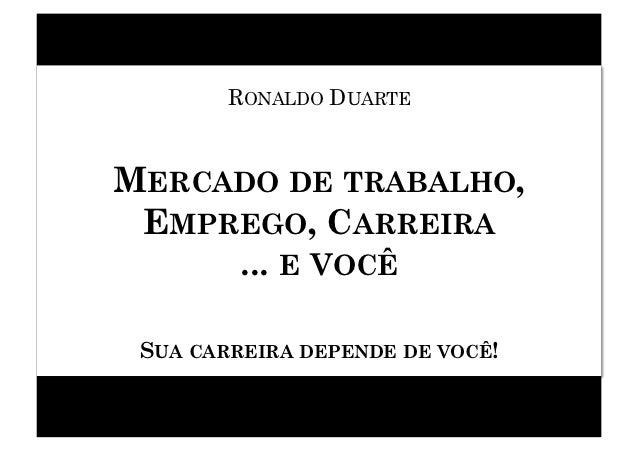 RONALDO DUARTEMERCADO DE TRABALHO, EMPREGO, CARREIRA     ... E VOCÊ SUA CARREIRA DEPENDE DE VOCÊ!