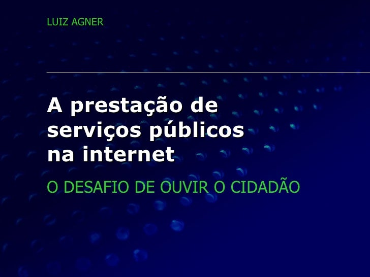 A prestação de  serviços públicos  na internet O DESAFIO DE OUVIR O CIDADÃO LUIZ AGNER