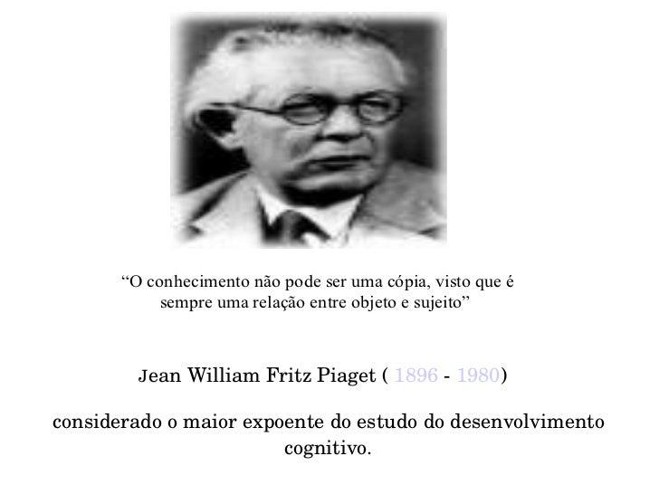 J ean William Fritz Piaget (  1896  -  1980 )  considerado o maior expoente do estudo do desenvolvimento cognitivo.