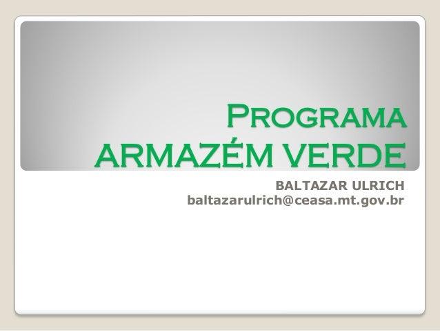 Programa ARMAZÉM VERDE  BALTAZAR ULRICH  baltazarulrich@ceasa.mt.gov.br