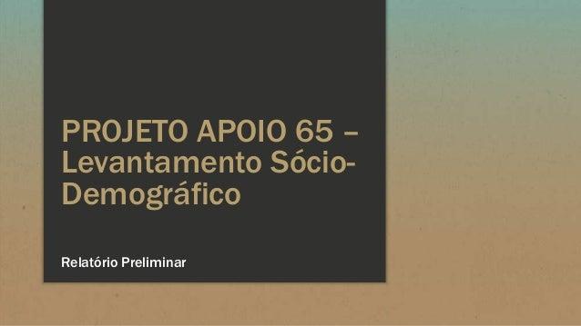 PROJETO APOIO 65 –Levantamento Sócio-DemográficoRelatório Preliminar