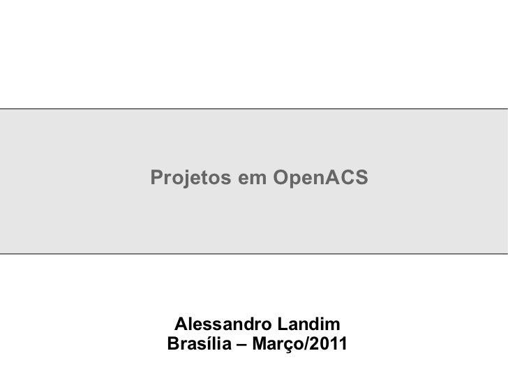 Projetos em OpenACS Alessandro Landim Brasília – Março/2011