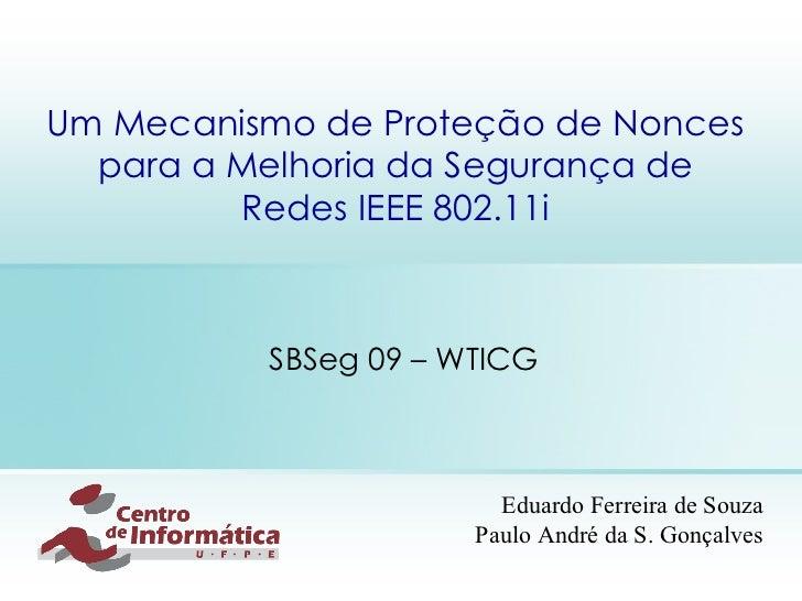Um Mecanismo de Proteção de Nonces para a Melhoria da  Segurança  de Redes IEEE 802.11i SBSeg 09 – WTICG Eduardo Ferreira ...