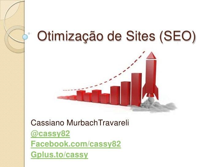 Otimização de Sites (SEO)Cassiano MurbachTravareli@cassy82Facebook.com/cassy82Gplus.to/cassy